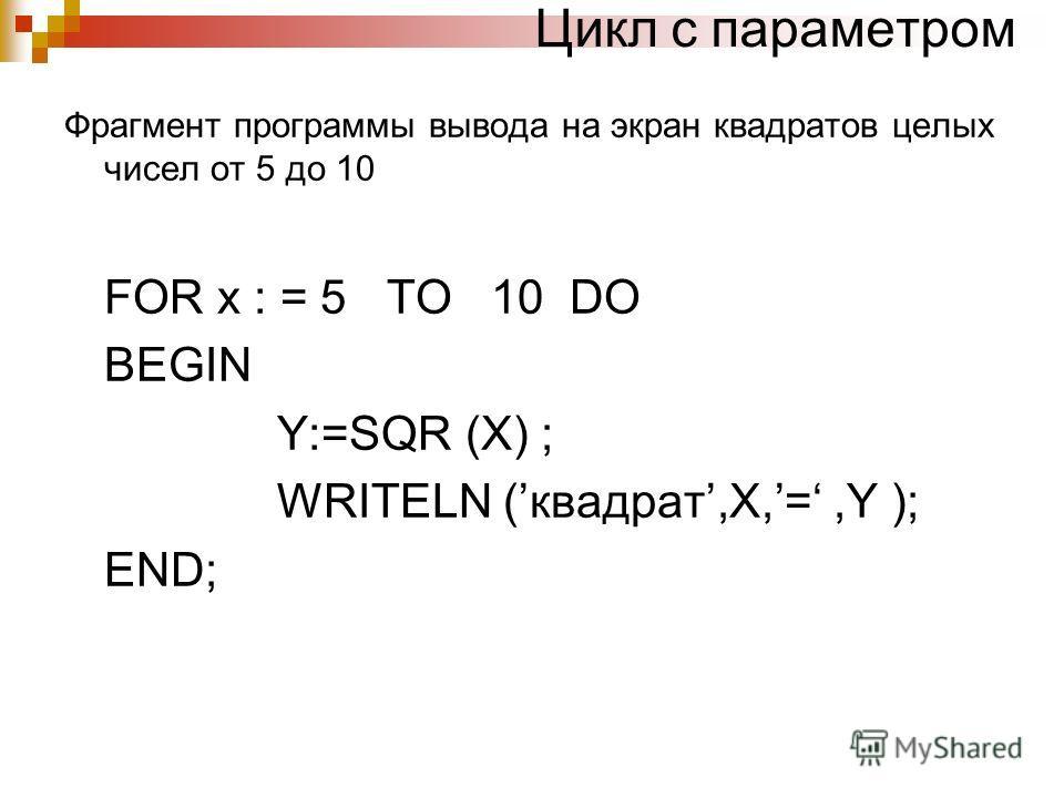 Цикл с параметром Фрагмент программы вывода на экран квадратов целых чисел от 5 до 10 FOR x : = 5 TO 10 DO BEGIN Y:=SQR (X) ; WRITELN (квадрат,X,=,Y ); END;