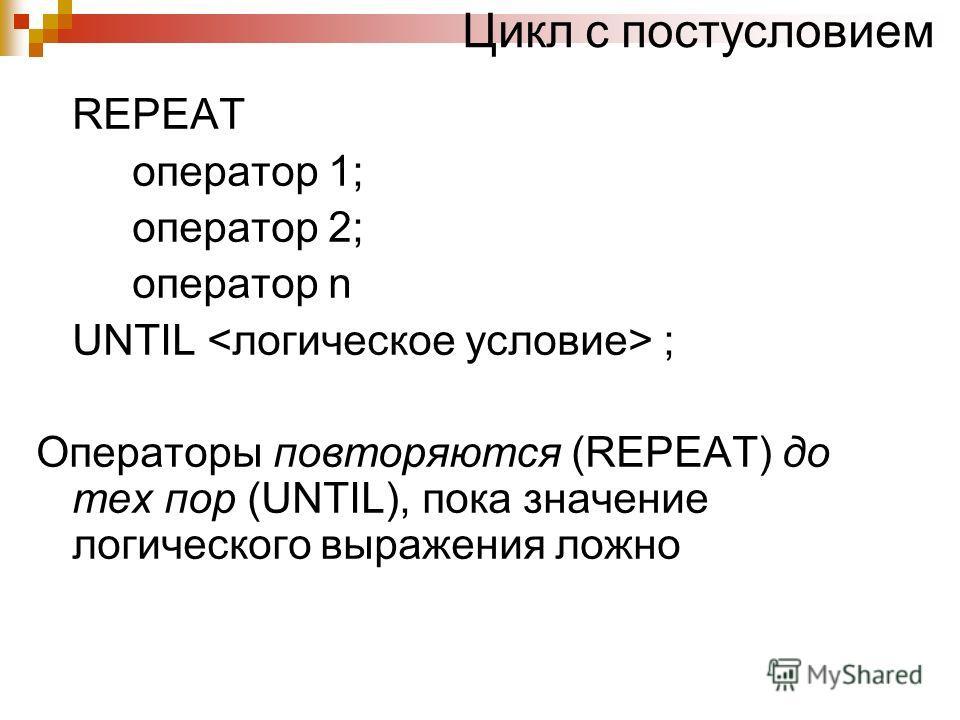 Цикл с постусловием REPEAT оператор 1; оператор 2; оператор n UNTIL ; Операторы повторяются (REPEAT) до тех пор (UNTIL), пока значение логического выражения ложно
