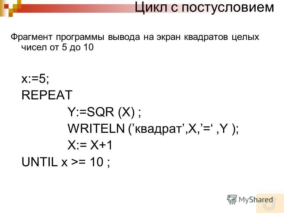 Цикл с постусловием Фрагмент программы вывода на экран квадратов целых чисел от 5 до 10 x:=5; REPEAT Y:=SQR (X) ; WRITELN (квадрат,X,=,Y ); X:= X+1 UNTIL x >= 10 ;