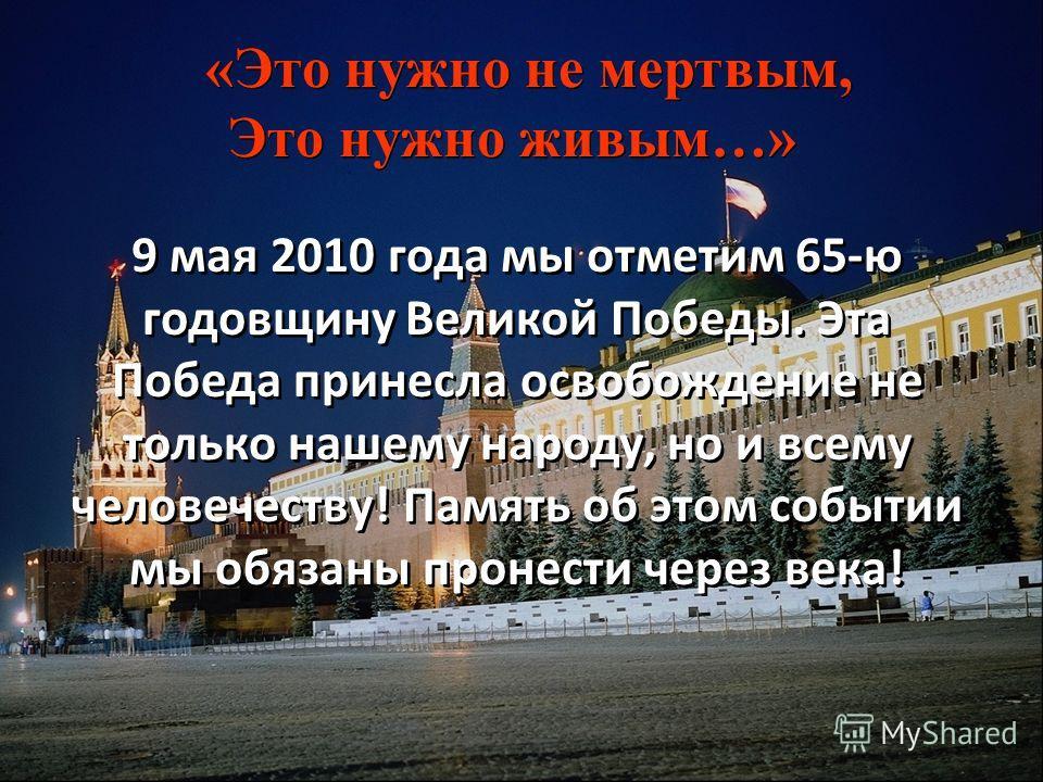 «Это нужно не мертвым, Это нужно живым…» «Это нужно не мертвым, Это нужно живым…» 9 мая 2010 года мы отметим 65-ю годовщину Великой Победы. Эта Победа принесла освобождение не только нашему народу, но и всему человечеству! Память об этом событии мы о