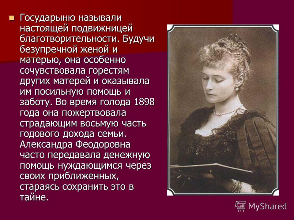 Государыню называли настоящей подвижницей благотворительности. Будучи безупречной женой и матерью, она особенно сочувствовала горестям других матерей и оказывала им посильную помощь и заботу. Во время голода 1898 года она пожертвовала страдающим вось