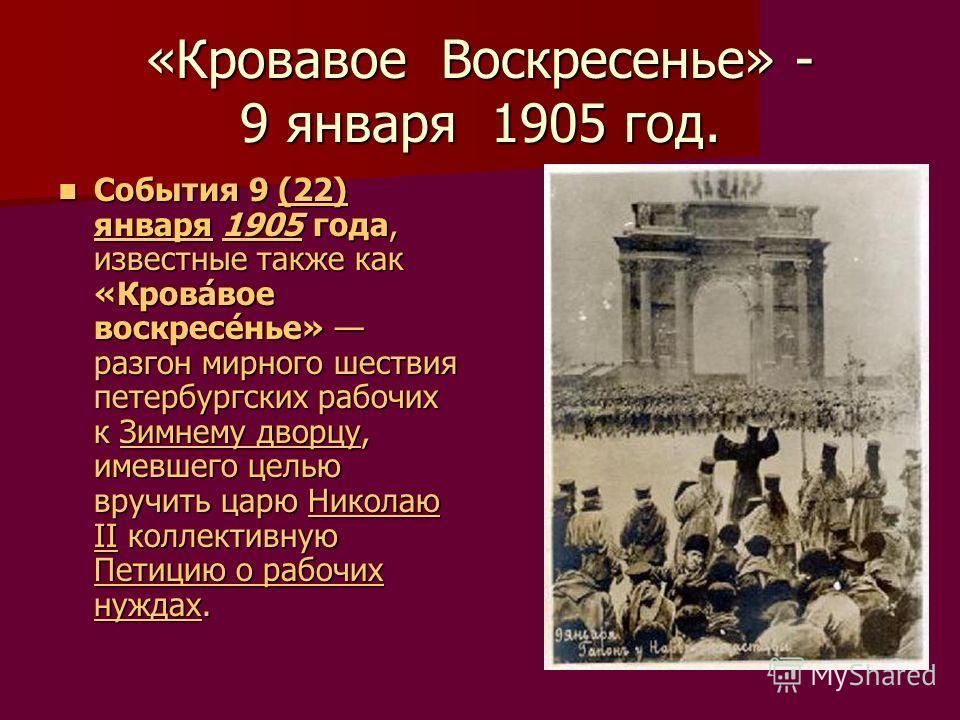 «Кровавое Воскресенье» - 9 января 1905 год. События 9 (22) января 1905 года, известные также как «Крова́вое воскресе́нье» разгон мирного шествия петербургских рабочих к Зимнему дворцу, имевшего целью вручить царю Николаю II коллективную Петицию о раб