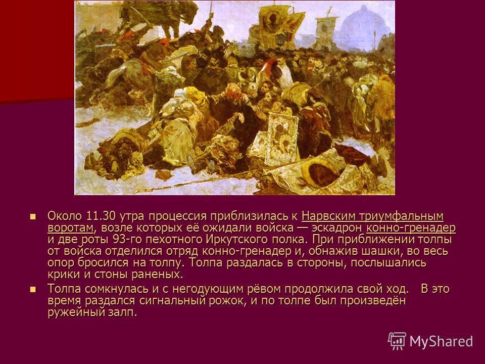 Около 11.30 утра процессия приблизилась к Нарвским триумфальным воротам, возле которых её ожидали войска эскадрон конно-гренадер и две роты 93-го пехотного Иркутского полка. При приближении толпы от войска отделился отряд конно-гренадер и, обнажив ша