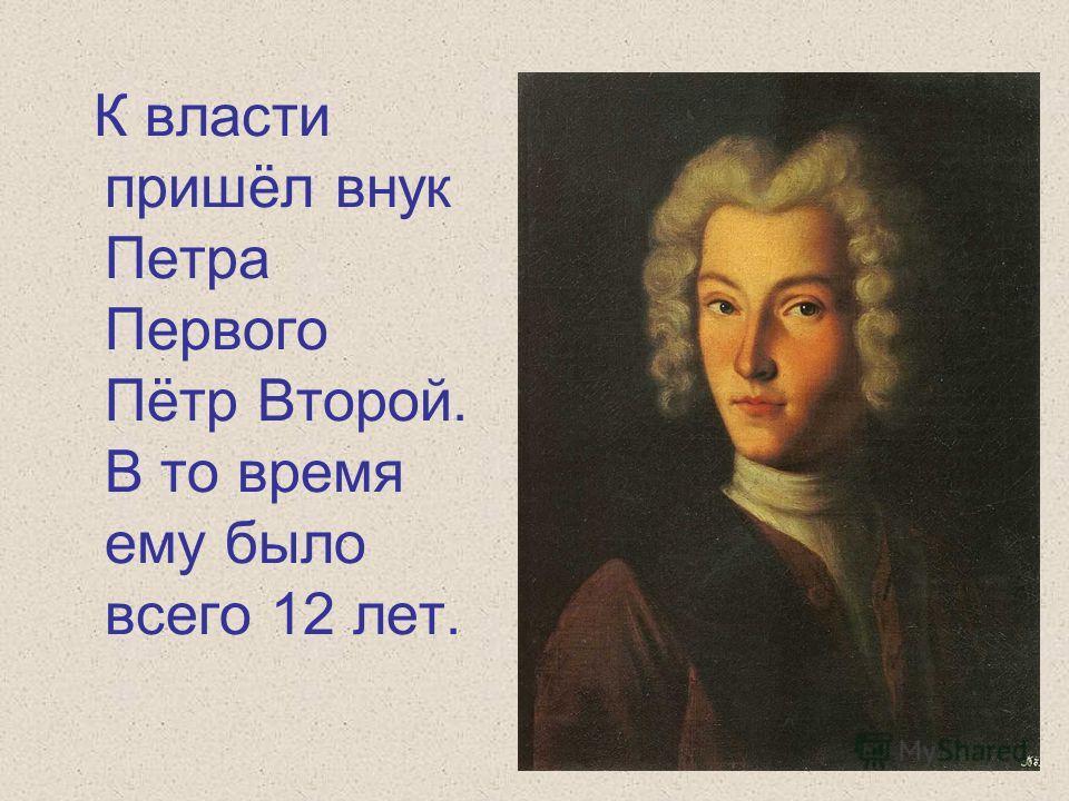 К власти пришёл внук Петра Первого Пётр Второй. В то время ему было всего 12 лет.