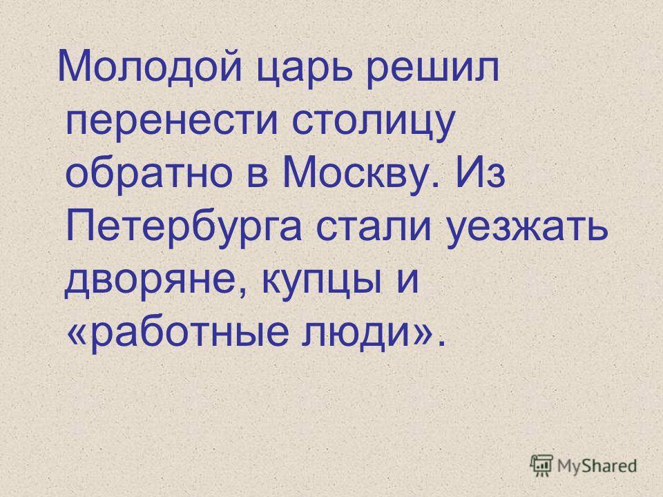 Молодой царь решил перенести столицу обратно в Москву. Из Петербурга стали уезжать дворяне, купцы и «работные люди».