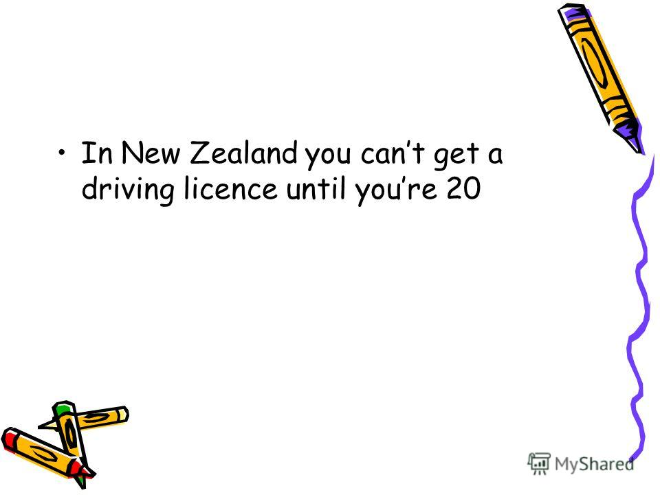 In New Zealand you cant get a driving licence until youre 20