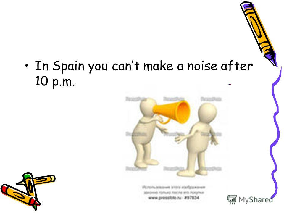 In Spain you cant make a noise after 10 p.m.