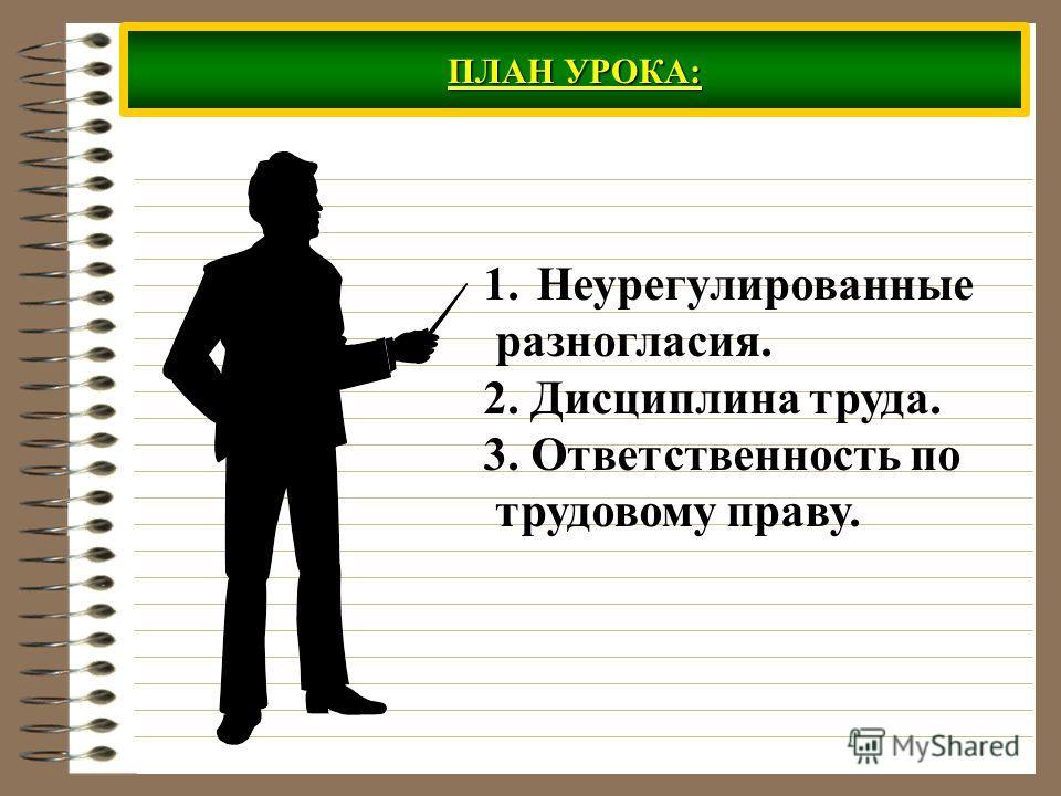 ПЛАН УРОКА: 1. Неурегулированные разногласия. 2. Дисциплина труда. 3. Ответственность по трудовому праву.