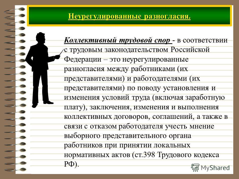 Неурегулированные разногласия. Коллективный трудовой спор - в соответствии с трудовым законодательством Российской Федерации – это неурегулированные разногласия между работниками (их представителями) и работодателями (их представителями) по поводу ус