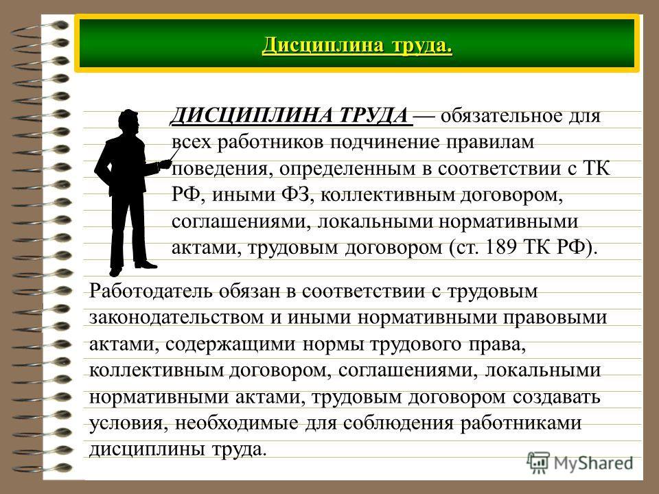 Дисциплина труда. ДИСЦИПЛИНА ТРУДА обязательное для всех работников подчинение правилам поведения, определенным в соответствии с ТК РФ, иными ФЗ, коллективным договором, соглашениями, локальными нормативными актами, трудовым договором (ст. 189 ТК РФ)