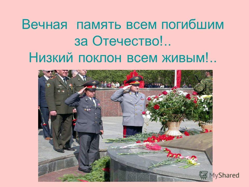 Вечная память всем погибшим за Отечество!.. Низкий поклон всем живым!..