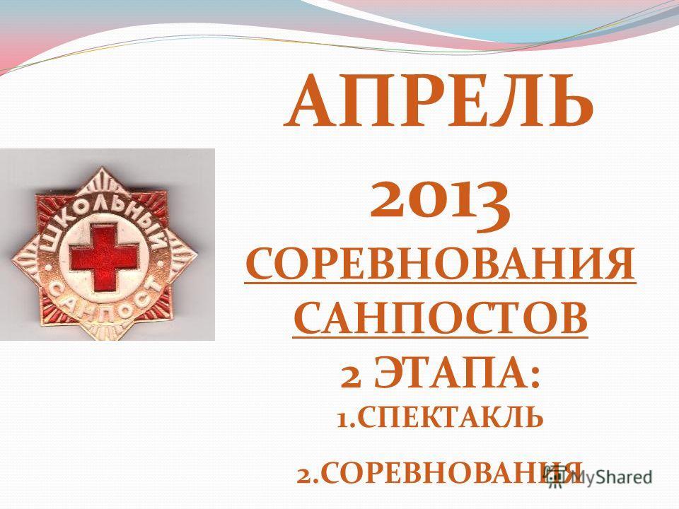 АПРЕЛЬ 2013 СОРЕВНОВАНИЯ САНПОСТОВ 2 ЭТАПА: 1. СПЕКТАКЛЬ 2.СОРЕВНОВАНИЯ