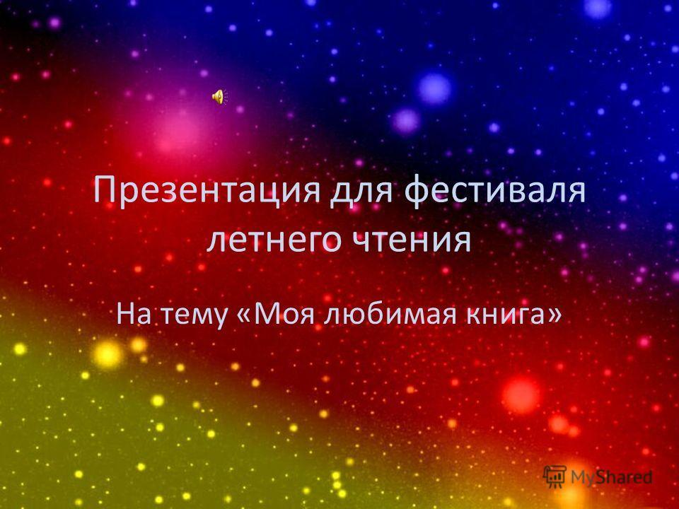 Презентация для фестиваля летнего чтения На тему «Моя любимая книга»