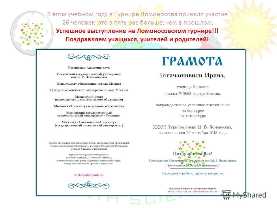 В этом учебном году в Турнире Ломоносова приняло участие 26 человек,это в пять раз больше, чем в прошлом. Успешное выступление на Ломоносовском турнире!!! Поздравляем учащихся, учителей и родителей!