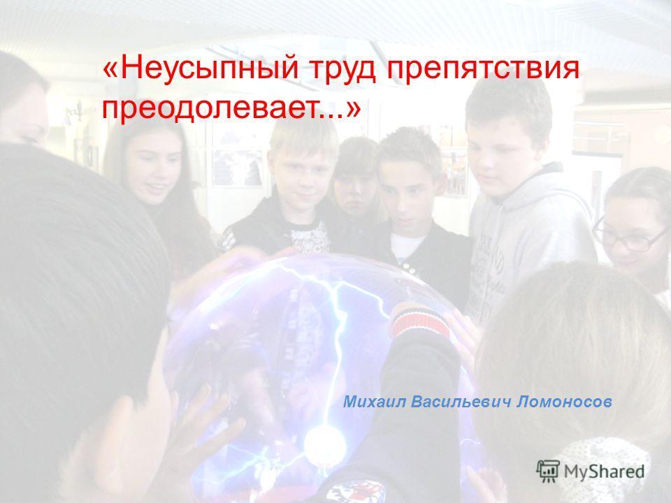 «Неусыпный труд препятствия преодолевает...» Михаил Васильевич Ломоносов