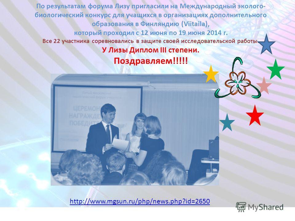 http://www.mgsun.ru/php/news.php?id=2650 По результатам форума Лизу пригласили на Международный эколого- биологический конкурс для учащихся в организациях дополнительного образования в Финляндию (Viitaila), который проходил с 12 июня по 19 июня 2014