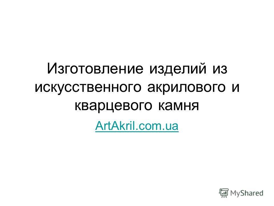 Изготовление изделий из искусственного акрилового и кварцевого камня ArtAkril.com.ua