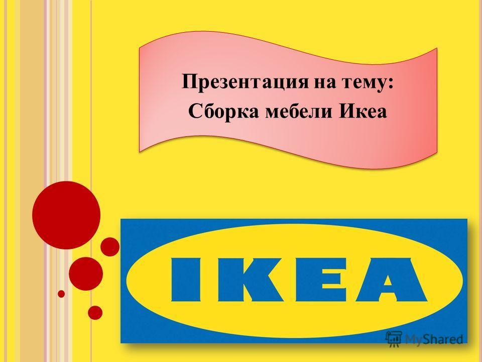 Презентация на тему: Сборка мебели Икеа Презентация на тему: Сборка мебели Икеа