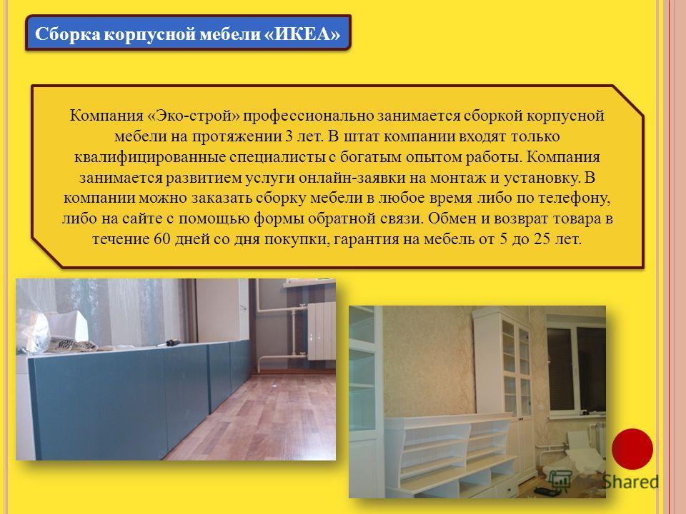 Сборка корпусной мебели «ИКЕА» Компания «Эко-строй» профессионально занимается сборкой корпусной мебели на протяжении 3 лет. В штат компании входят только квалифицированные специалисты с богатым опытом работы. Компания занимается развитием услуги онл