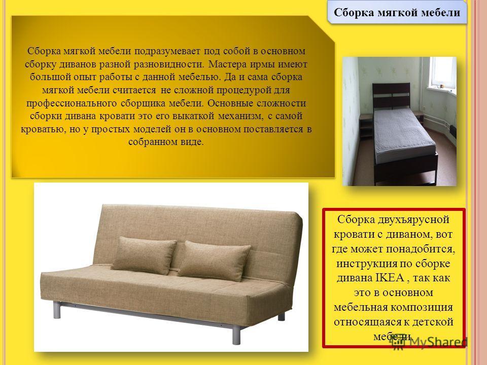 Сборка мягкой мебели Сборка мягкой мебели подразумевает под собой в основном сборку диванов разной разновидности. Мастера ирмы имеют большой опыт работы с данной мебелью. Да и сама сборка мягкой мебели считается не сложной процедурой для профессионал