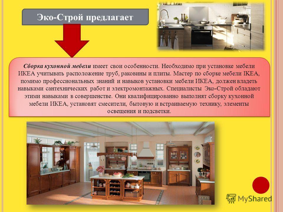 Эко-Строй предлагает Сборка кухонной мебели имеет свои особенности. Необходимо при установке мебели ИКЕА учитывать расположение труб, раковины и плиты. Мастер по сборке мебели IKEA, помимо профессиональных знаний и навыков установки мебели ИКЕА, долж