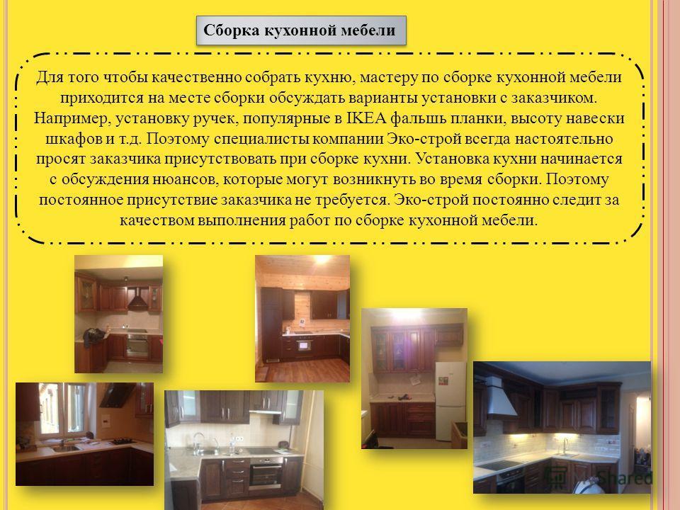 Сборка кухонной мебели Для того чтобы качественно собрать кухню, мастеру по сборке кухонной мебели приходится на месте сборки обсуждать варианты установки с заказчиком. Например, установку ручек, популярные в IKEA фальшь планки, высоту навески шкафов