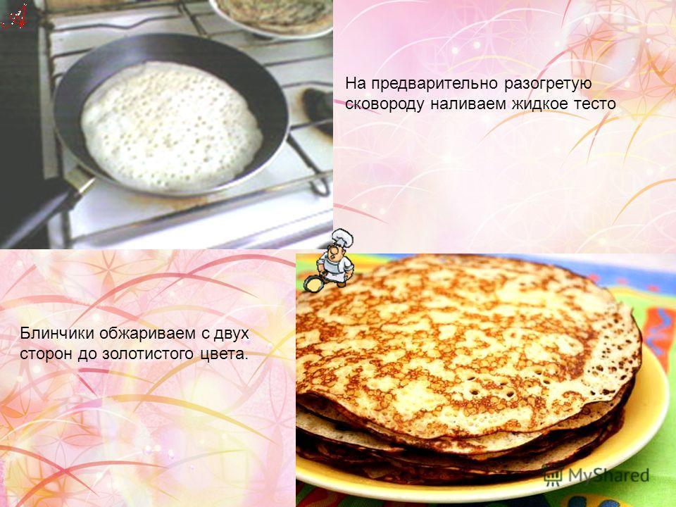 На предварительно разогретую сковороду наливаем жидкое тесто Блинчики обжариваем с двух сторон до золотистого цвета.