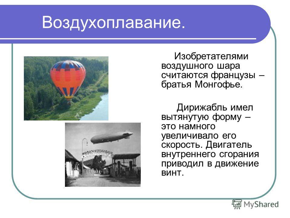 Воздухоплавание. Изобретателями воздушного шара считаются французы – братья Монгофье. Дирижабль имел вытянутую форму – это намного увеличивало его скорость. Двигатель внутреннего сгорания приводил в движение винт.