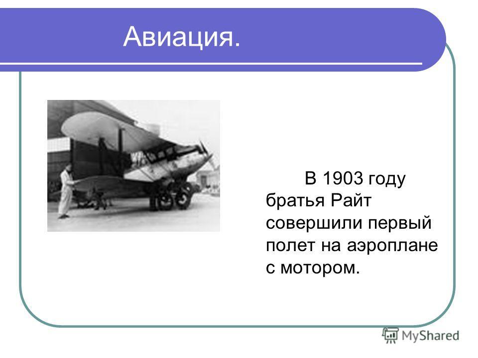 Авиация. В 1903 году братья Райт совершили первый полет на аэроплане с мотором.