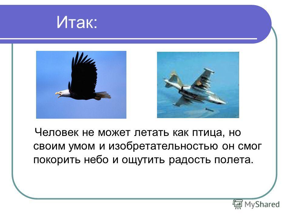 Итак: Человек не может летать как птица, но своим умом и изобретательностью он смог покорить небо и ощутить радость полета.