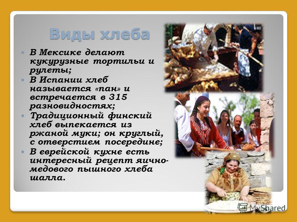 Виды хлеба В Мексике делают кукурузные тортильи и рулеты; В Испании хлеб называется «пан» и встречается в 315 разновидностях; Традиционный финский хлеб выпекается из ржаной муки; он круглый, с отверстием посередине; В еврейской кухне есть интересный