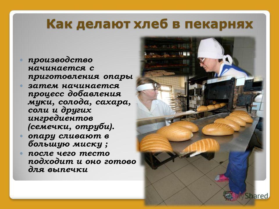 Как делают хлеб в пекарнях производство начинается с приготовления опары затем начинается процесс добавления муки, солода, сахара, соли и других ингредиентов (семечки, отруби). опару сливают в большую миску ; после чего тесто подходит и оно готово дл
