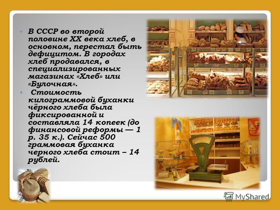 В СССР во второй половине XX века хлеб, в основном, перестал быть дефицитом. В городах хлеб продавался, в специализированных магазинах «Хлеб» или «Булочная». Стоимость килограммовой буханки чёрного хлеба была фиксированной и составляла 14 копеек (до