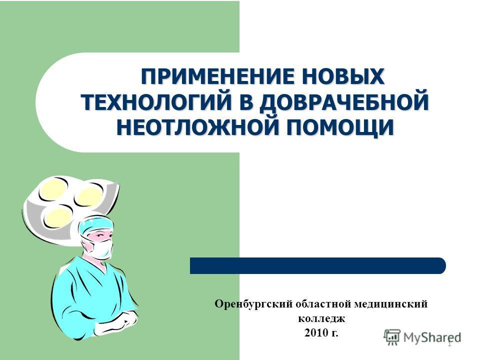 ПРИМЕНЕНИЕНОВЫХ ТЕХНОЛОГИЙВДОВРАЧЕБНОЙ НЕОТЛОЖНОЙПОМОЩИ ПРИМЕНЕНИЕ НОВЫХ ТЕХНОЛОГИЙ В ДОВРАЧЕБНОЙ НЕОТЛОЖНОЙ ПОМОЩИ Оренбургский областной медицинский колледж 2010 г. 1