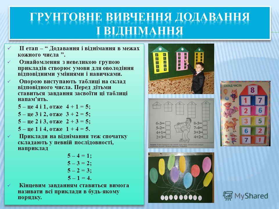 ІІ етап – Додавання і віднімання в межах кожного числа. Ознайомлення з невеликою групппою прикладів створює умови для оволодіння відповідними уміннями і новичками. Опорою виступають таблиці на склад відповідного числа. Перед дітьми ставиться завдання