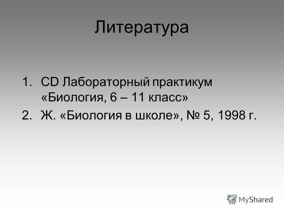 Литература 1. CD Лабораторный практикум «Биология, 6 – 11 класс» 2.Ж. «Биология в школе», 5, 1998 г.