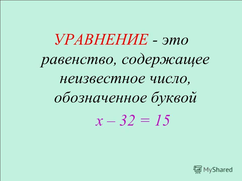 УРАВНЕНИЕ - это равенство, содержащее неизвестное число, обозначенное буквой х – 32 = 15