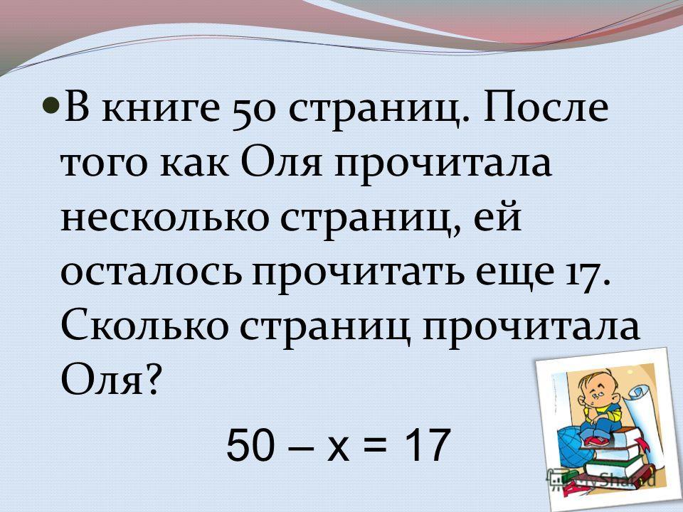 В книге 50 страниц. После того как Оля прочитала несколько страниц, ей осталось прочитать еще 17. Сколько страниц прочитала Оля? 50 – х = 17