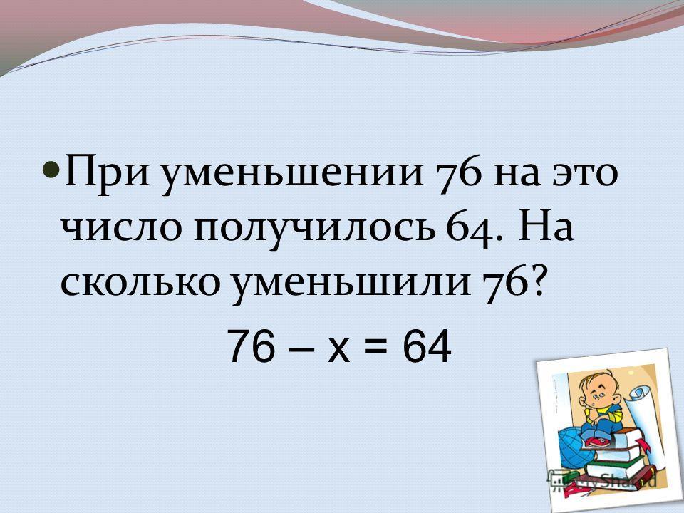При уменьшении 76 на это число получилось 64. На сколько уменьшили 76? 76 – х = 64