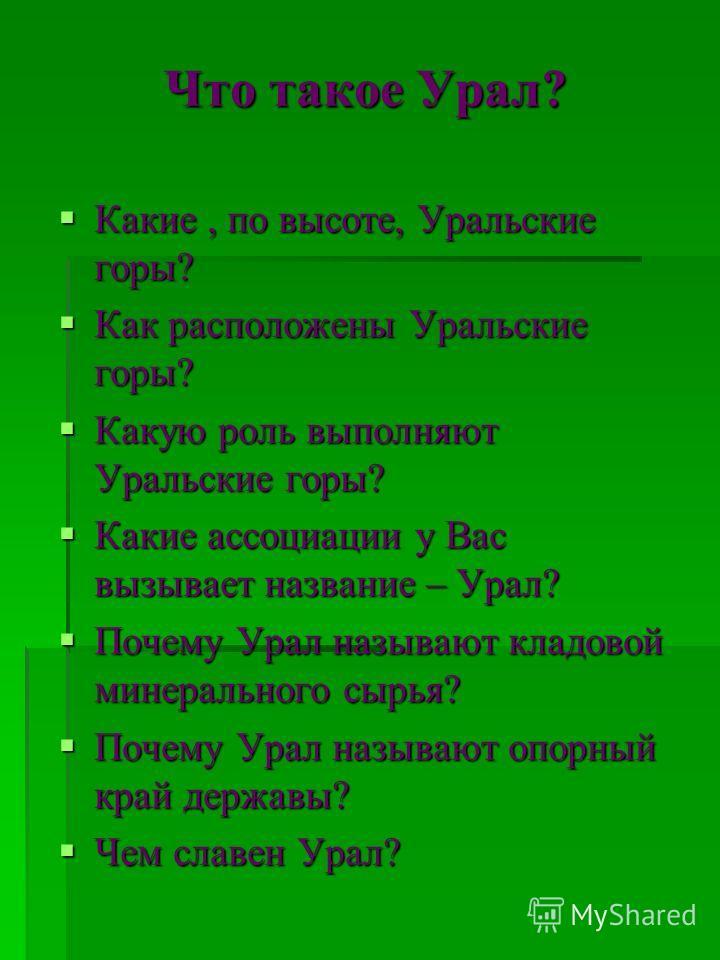 Что такое Урал? Какие, по высоте, Уральские горы? Какие, по высоте, Уральские горы? Как расположены Уральские горы? Как расположены Уральские горы? Какую роль выполняют Уральские горы? Какую роль выполняют Уральские горы? Какие ассоциации у Вас вызыв