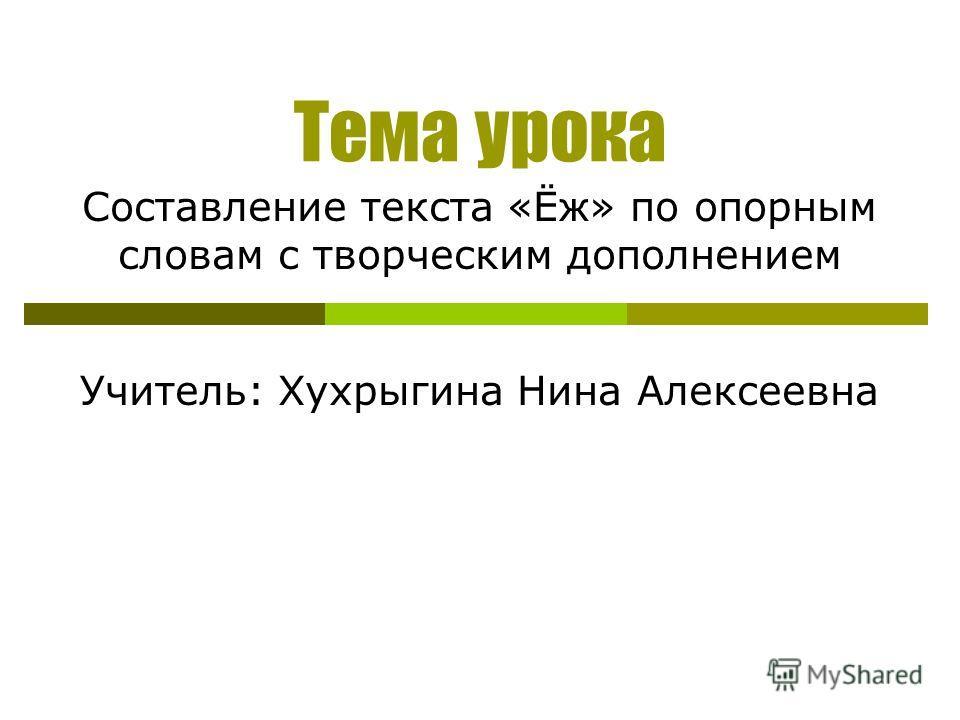 Тема урока Составление текста «Ёж» по опорным словам с творческим дополнением Учитель: Хухрыгина Нина Алексеевна