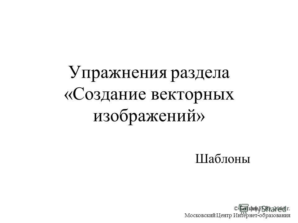 © Белкин П.Ю. 2001 г. Московский Центр Интернет-образования Упражнения раздела «Создание векторных изображений» Шаблоны