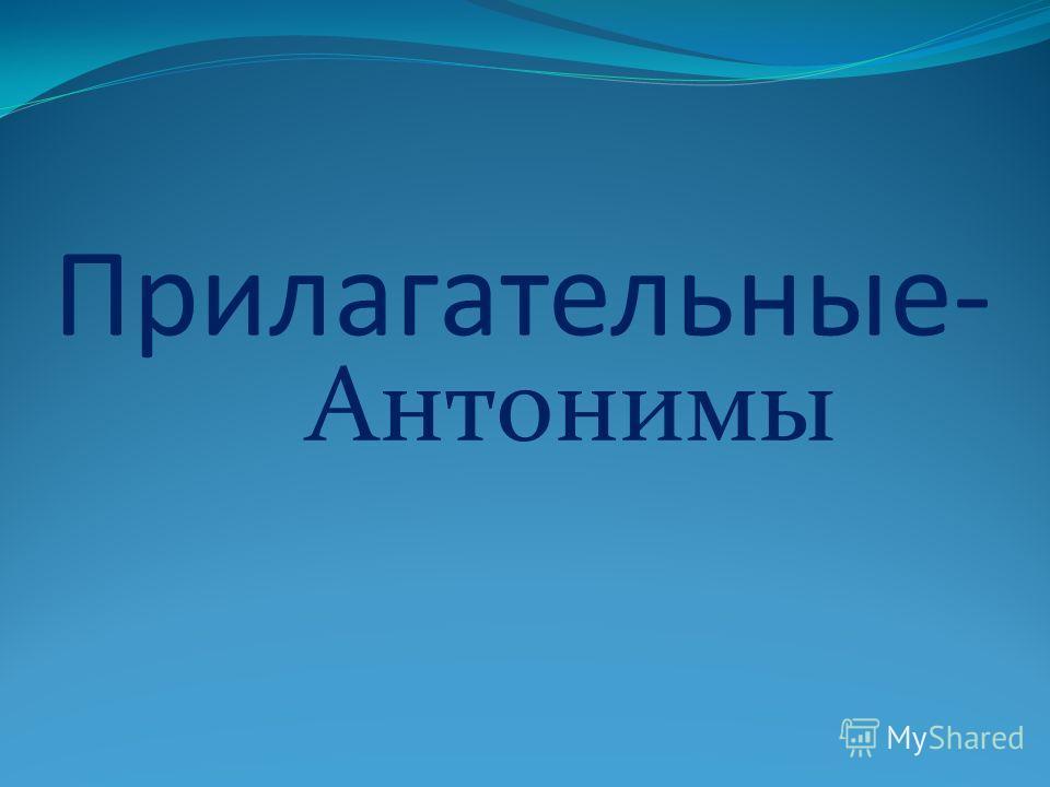 Прилагательные- Антонимы