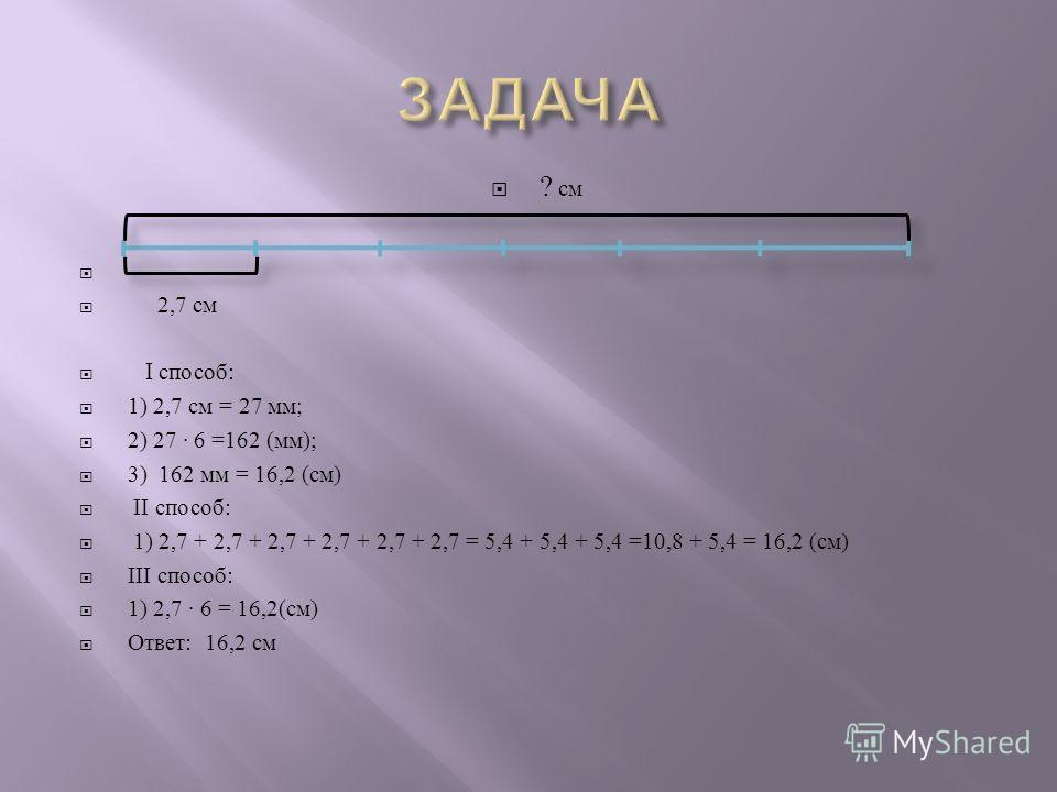 ? с м 2,7 с м I способ : 1) 2,7 с м = 27 м м ; 2) 27 6 =162 ( мм ); 3) 162 м м = 16,2 ( см ) I I способ : 1) 2,7 + 2,7 + 2,7 + 2,7 + 2,7 + 2,7 = 5,4 + 5,4 + 5,4 =10,8 + 5,4 = 16,2 ( см ) III способ : 1) 2,7 6 = 16,2( см ) Ответ : 16,2 с м