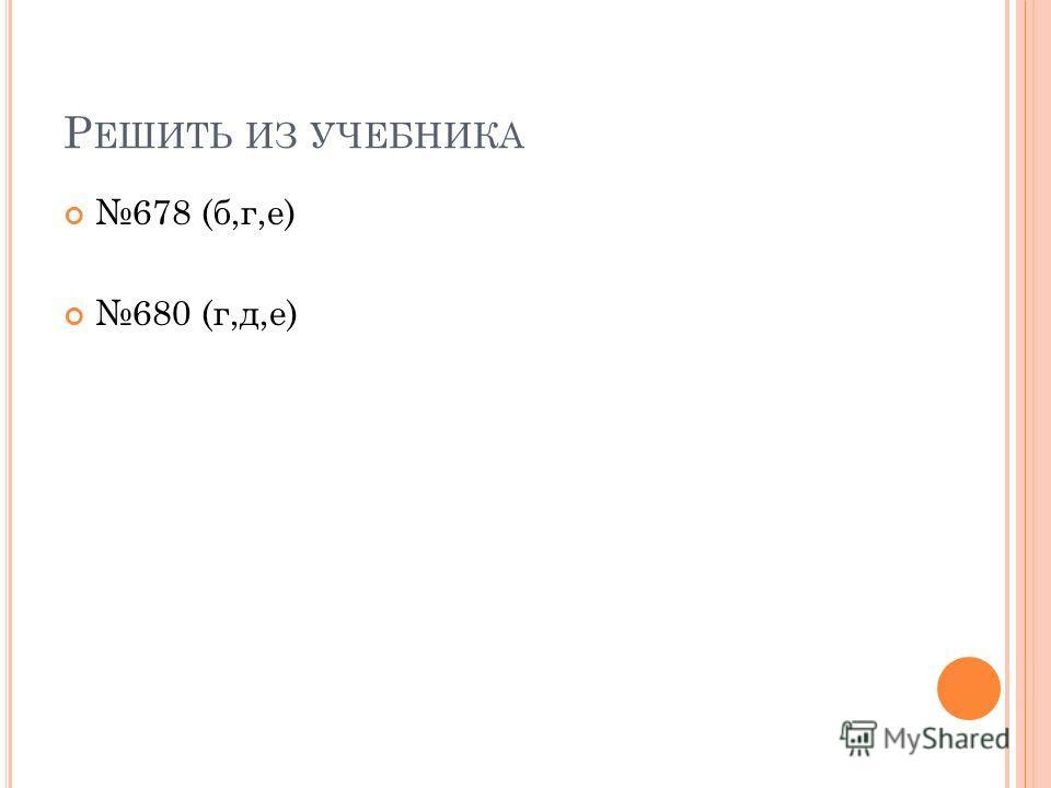 Р ЕШИТЬ ИЗ УЧЕБНИКА 678 (б,г,е) 680 (г,д,е)