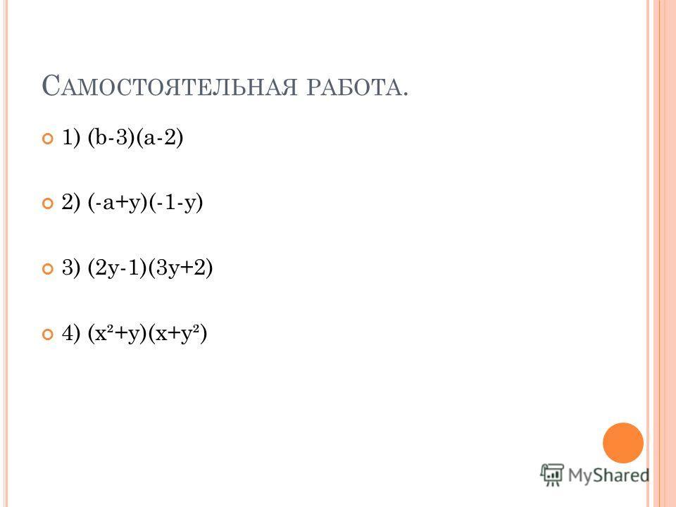 С АМОСТОЯТЕЛЬНАЯ РАБОТА. 1) (b-3)(a-2) 2) (-a+y)(-1-y) 3) (2y-1)(3y+2) 4) (x²+y)(x+y²)