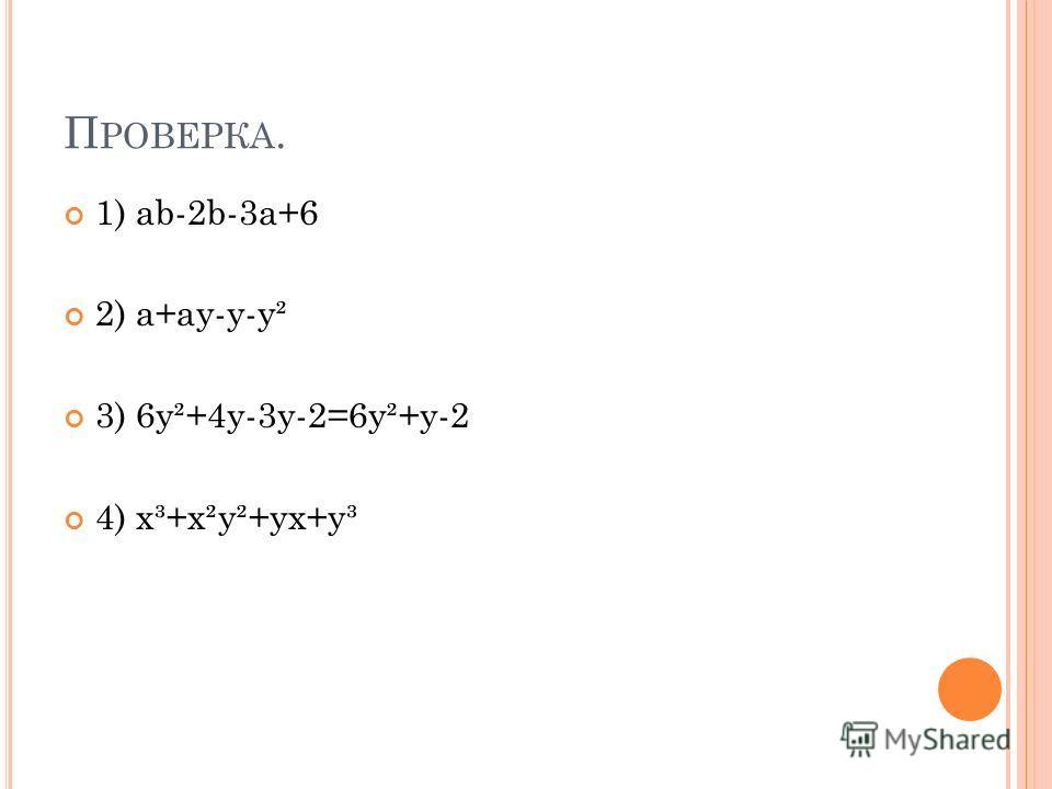 П РОВЕРКА. 1) ab-2b-3a+6 2) a+ay-y-y² 3) 6y²+4y-3y-2=6y²+y-2 4) x³+x²y²+yx+y³