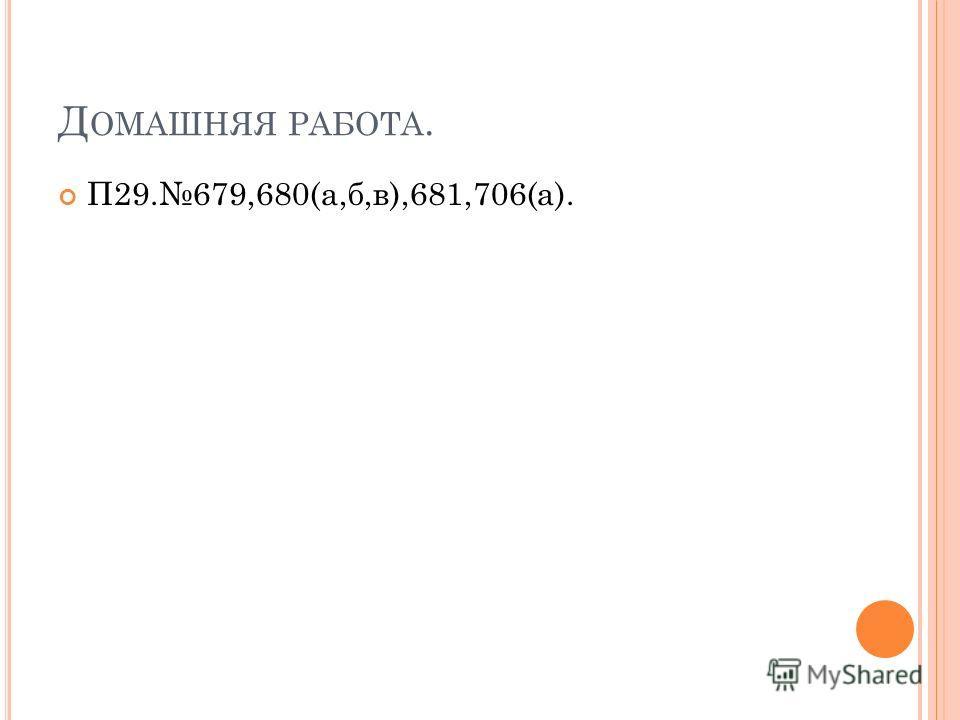 Д ОМАШНЯЯ РАБОТА. П29.679,680(а,б,в),681,706(а).