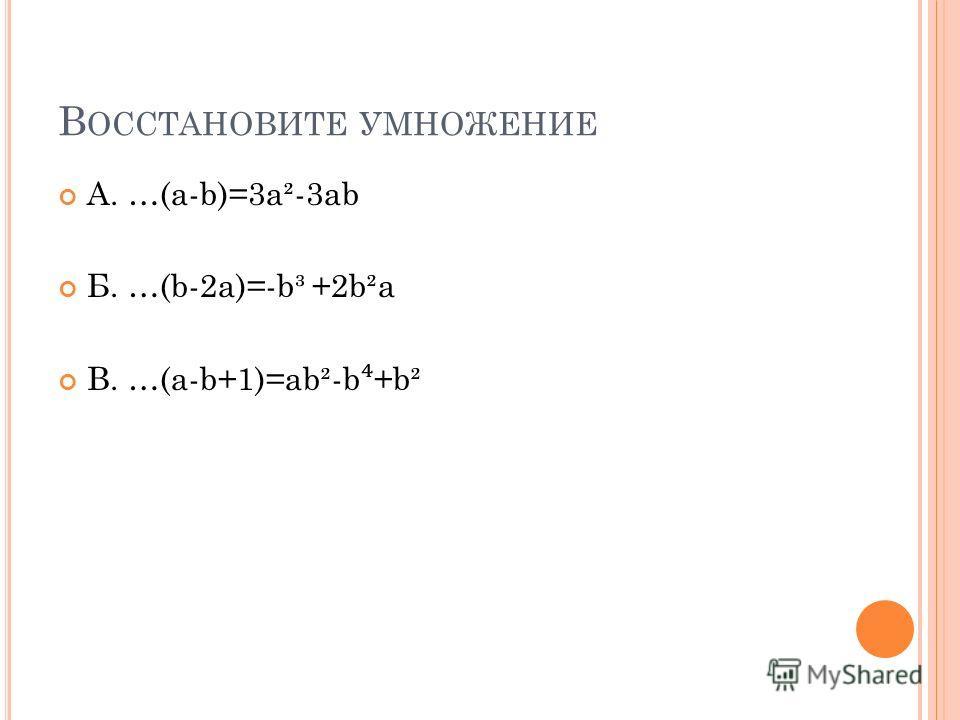 В ОССТАНОВИТЕ УМНОЖЕНИЕ А. …(a-b)=3a²-3ab Б. …(b-2a)=-b³ +2b²a В. …(a-b+1)=ab²-b +b²