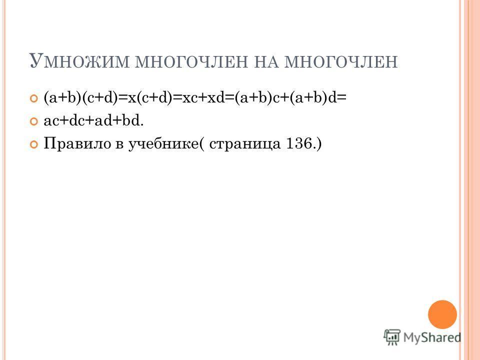 У МНОЖИМ МНОГОЧЛЕН НА МНОГОЧЛЕН (a+b)(c+d)=x(c+d)=xc+xd=(a+b)c+(a+b)d= ac+dc+ad+bd. Правило в учебнике( страница 136.)